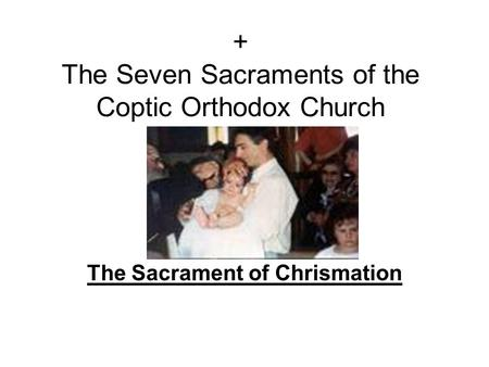 + The Seven Sacraments of the Coptic Orthodox Church The Sacrament of Chrismation.