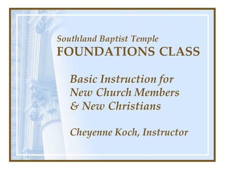 Southland Baptist Temple FOUNDATIONS CLASS Basic Instruction for New Church Members & New Christians Cheyenne Koch, Instructor.