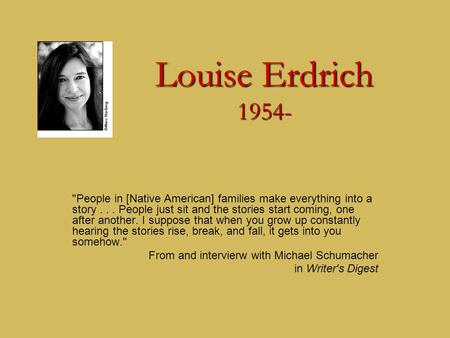 Louise Erdrich 1954- People in [Native American] families make everything into a story... People just sit and the stories start coming, one after another.
