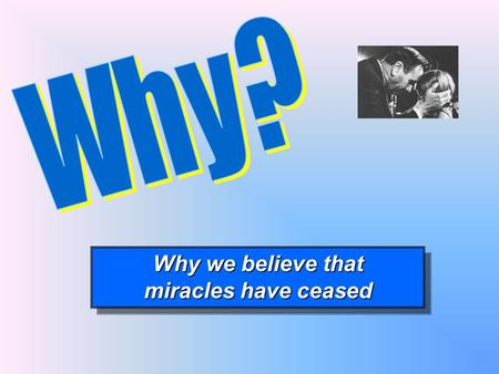 Why we believe that miracles have ceased Why we believe that miracles have ceased.
