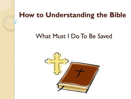 How to Understanding the Bible What Must I Do To Be Saved.
