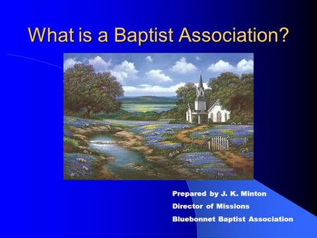 What is a Baptist Association? Prepared by J. K. Minton Director of Missions Bluebonnet Baptist Association.