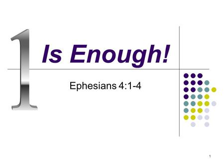 1 Is Enough! Ephesians 4:1-4. 2 Introduction 1 is not enough in many things of life! 1 parent is not enough! – Eph. 6:2 Father and Mother are needed!