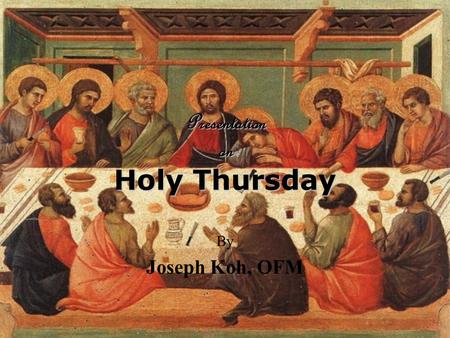 Presentation on Holy Thursday By Joseph Koh, OFM.