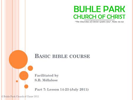 B ASIC BIBLE COURSE Facilitated by S.B. Mdlalose Part 7: Lesson 14-23 (July 2011) © Buhle Park Church of Christ 2011.