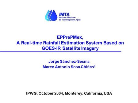 Jorge Sánchez-Sesma Marco Antonio Sosa Chiñas* IPWG, October 2004, Monterey, California, USA EPPrePMex, A Real-time Rainfall Estimation System Based on.