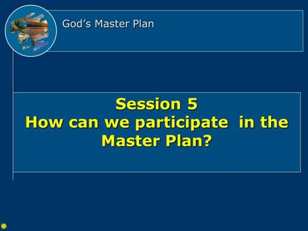 God's Master Plan Session 5 How can we participate in the Master Plan?