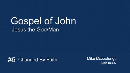 Mike Mazzalongo BibleTalk.tv Gospel of John Jesus the God/Man Changed By Faith #6.
