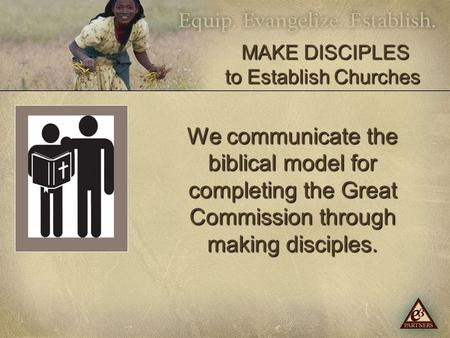 We communicate the biblical model for completing the Great Commission through making disciples. MAKE DISCIPLES to Establish Churches MAKE DISCIPLES to.