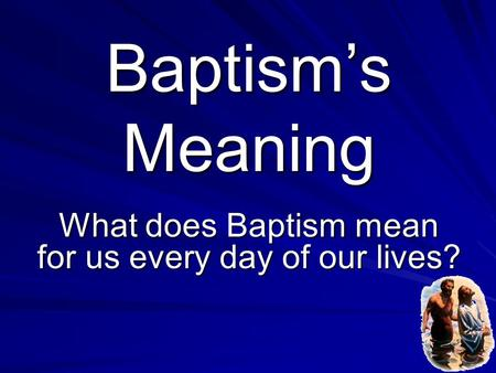 What does Baptism mean for us every day of our lives?