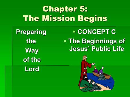 Chapter 5: The Mission Begins Preparingthe Way Way of the of the Lord Lord  CONCEPT C  The Beginnings of Jesus' Public Life.