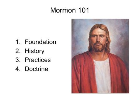 Mormon 101 1.Foundation 2.History 3.Practices 4.Doctrine.