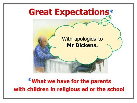 * What we have for the parents with children in religious ed or the school Great Expectations * With apologies to Mr Dickens.