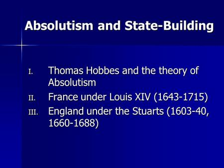 Absolutism and State-Building I. Thomas Hobbes and the theory of Absolutism II. France under Louis XIV (1643-1715) III. England under the Stuarts (1603-40,