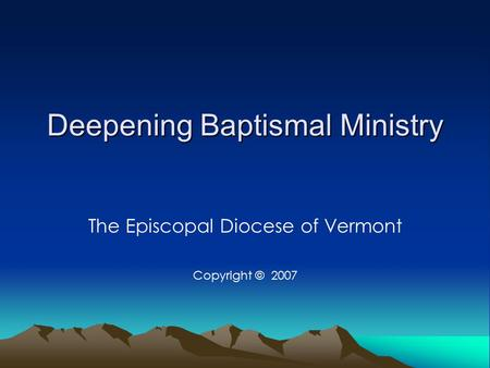 Deepening Baptismal Ministry The Episcopal Diocese of Vermont Copyright © 2007.