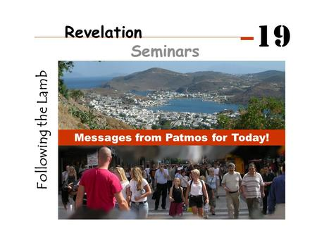 Following the Lamb Messages from Patmos for Today! Revelation Seminars 19.