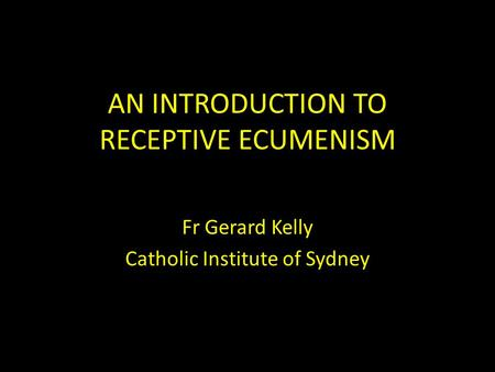 AN INTRODUCTION TO RECEPTIVE ECUMENISM Fr Gerard Kelly Catholic Institute of Sydney.