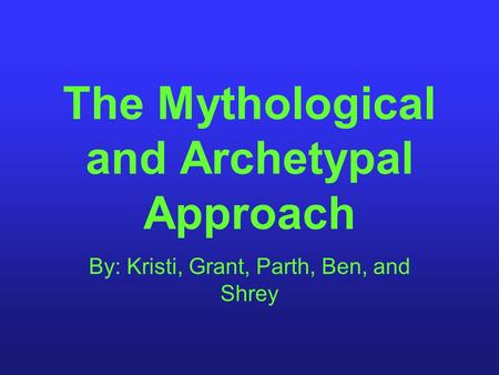 The Mythological and Archetypal Approach By: Kristi, Grant, Parth, Ben, and Shrey.