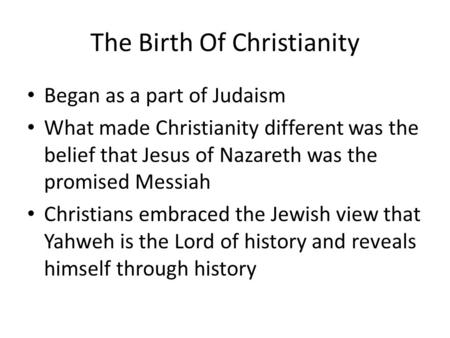 The Birth Of Christianity Began as a part of Judaism What made Christianity different was the belief that Jesus of Nazareth was the promised Messiah Christians.