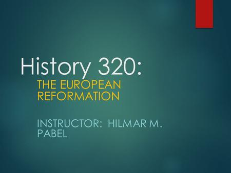 History 320: THE EUROPEAN REFORMATION INSTRUCTOR: HILMAR M. PABEL.