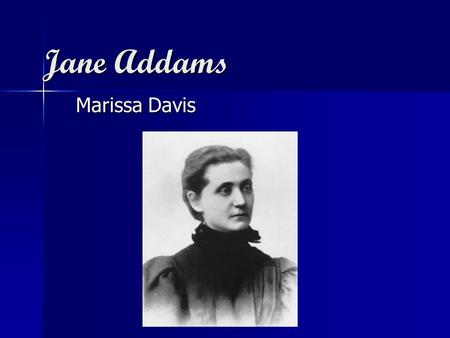 Jane Addams Marissa Davis. Vocation Vocation –Social Worker/Activist at the Hull House. She pursued a career in medicine, but was forced to drop out due.