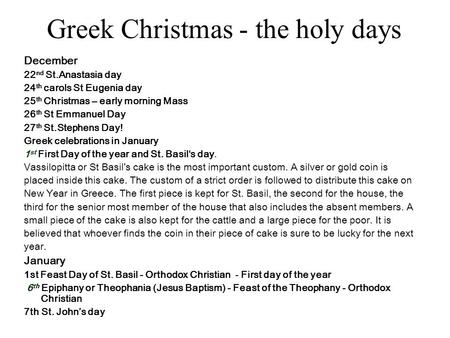 Greek Christmas - the holy days December 22 nd St.Anastasia day 24 th carols St Eugenia day 25 th Christmas – early morning Mass 26 th St Emmanuel Day.