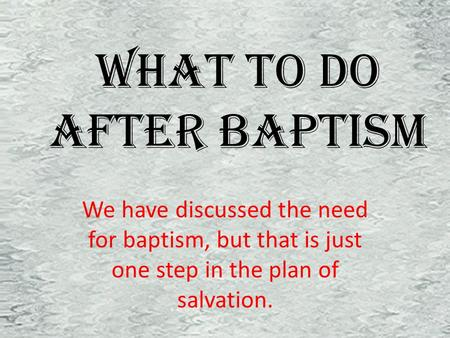 What To Do After Baptism We have discussed the need for baptism, but that is just one step in the plan of salvation.