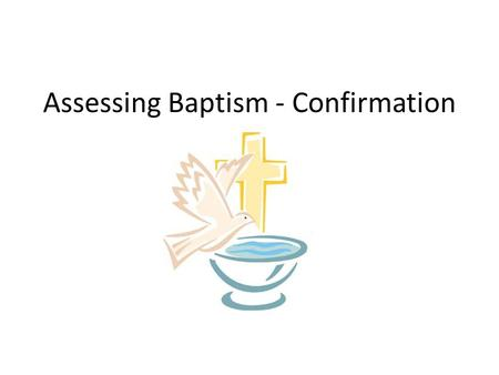 Assessing Baptism - Confirmation. This term, the formally assessed theme is the SACRAMENTAL THEME – Baptism - Confirmation We will be formally assessing.