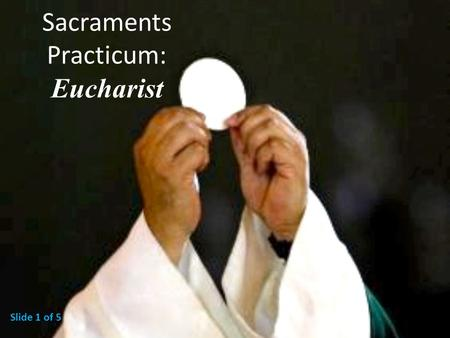 Sacraments Practicum: Eucharist Slide 1 of 5. The MINISTERS of the Eucharist The bishop is the ordinary minister of the Eucharist, and he shares this.
