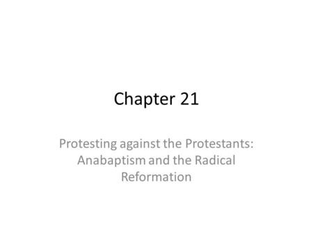 Chapter 21 Protesting against the Protestants: Anabaptism and the Radical Reformation.
