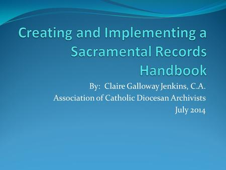 By: Claire Galloway Jenkins, C.A. Association of Catholic Diocesan Archivists July 2014.
