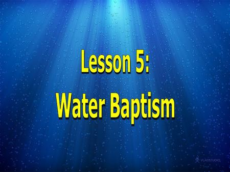 Baptism comes from the Greek word BAPTIZO which means to dip, immerse or whelm, that is to cover WHOLLY with fluid or to dye a garment. Lesson 5: Water.