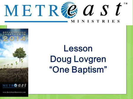 ". Lesson Doug Lovgren ""One Baptism"". . Ephesians 4:3-6; Make every effort to keep the unity of the Spirit through the bond of peace. 4 There is one body."