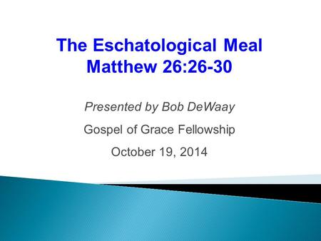 The Eschatological Meal Matthew 26:26-30 Presented by Bob DeWaay Gospel of Grace Fellowship October 19, 2014.