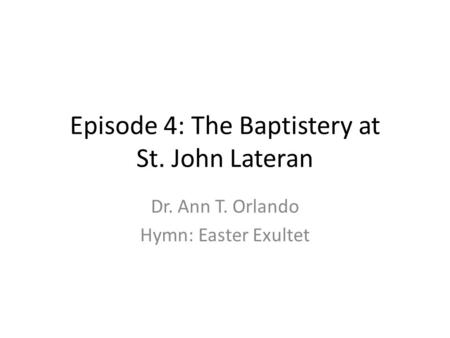 Episode 4: The Baptistery at St. John Lateran Dr. Ann T. Orlando Hymn: Easter Exultet.