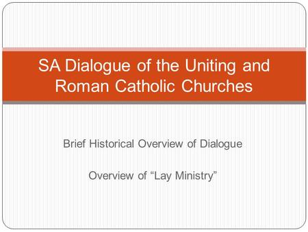 "Brief Historical Overview of Dialogue Overview of ""Lay Ministry"" SA Dialogue of the Uniting and Roman Catholic Churches."