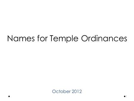 Names for Temple Ordinances October 2012 1. The purpose of the restored Church of Jesus Christ is to help members qualify for exaltation by fulfilling.