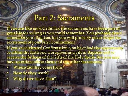 Part 2: Sacraments If you are like most Catholics, the sacraments have been part of your life for as long as you could remember. You probably don't remember.