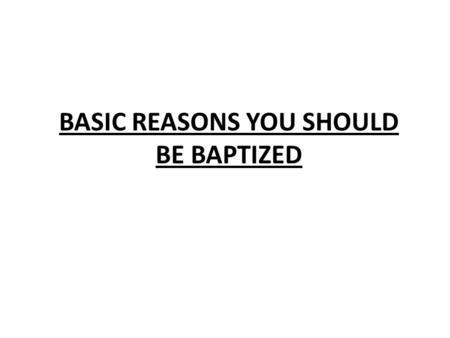 BASIC REASONS YOU SHOULD BE BAPTIZED