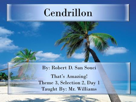 Cendrillon By: Robert D. San Souci That's Amazing! Theme 3, Selection 2, Day 1 Taught By: Mr. Williams By: Robert D. San Souci That's Amazing! Theme 3,