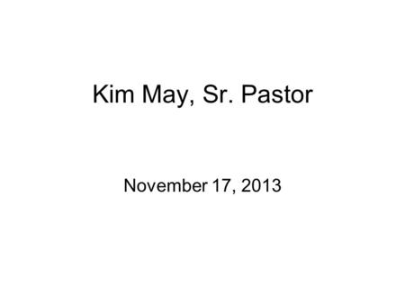 "Kim May, Sr. Pastor November 17, 2013. Acts Series, Week #6 ""What Shall We Do? Part 2"" Acts 2:36-38."