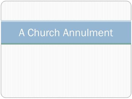 A Church Annulment. The word annulment should be avoided altogether. The problem is that it is an action word – indicating that you are doing something.