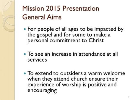 Mission 2015 Presentation General Aims For people of all ages to be impacted by the gospel and for some to make a personal commitment to Christ To see.