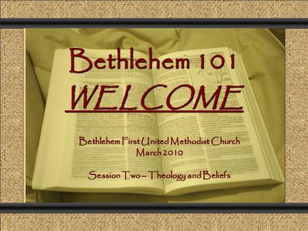 Bethlehem 101 WELCOME Comunicación y Gerencia Bethlehem First United Methodist Church March 2010 Session Two – Theology and Beliefs.
