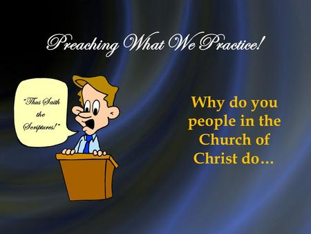 "Preaching What We Practice! ""Thus Saith the Scriptures!"" Why do you people in the Church of Christ do…"