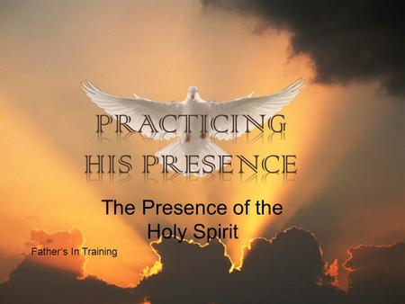 Father's In Training The Presence of the Holy Spirit.