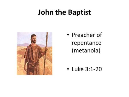 John the Baptist Preacher of repentance (metanoia) Luke 3:1-20.
