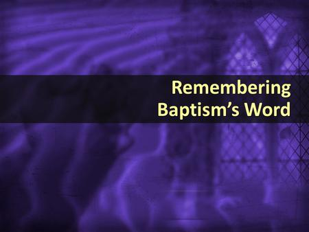 Remembering Baptism's Word Remembering Baptism's Word.