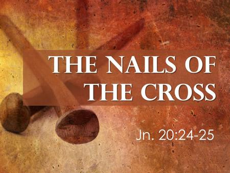 The Nails of the Cross Jn. 20:24-25. 2 Cor.1:20 Rom. 4:21 Eph. 3:20 Phil. 3:211 Tit. 1:2 Heb. 6:18 God's Faithful Promises 1. They Nailed Down the Faithfulness.