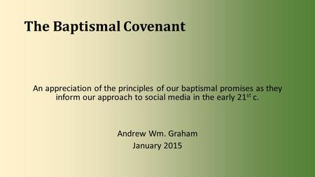 The Baptismal Covenant An appreciation of the principles of our baptismal promises as they inform our approach to social media in the early 21 st c. Andrew.